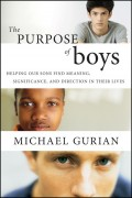 The Purpose of Boys. Helping Our Sons Find Meaning, Significance, and Direction in Their Lives