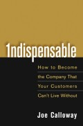 Indispensable. How To Become The Company That Your Customers Can't Live Without