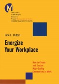 Energize Your Workplace. How to Create and Sustain High-Quality Connections at Work