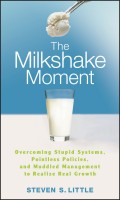 The Milkshake Moment. Overcoming Stupid Systems, Pointless Policies and Muddled Management to Realize Real Growth