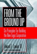 From The Ground Up. Six Principles for Building the New Logic Corporation