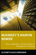 McKinsey's Marvin Bower. Vision, Leadership, and the Creation of Management Consulting