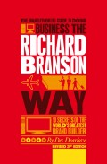 The Unauthorized Guide to Doing Business the Richard Branson Way. 10 Secrets of the World's Greatest Brand Builder