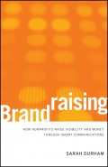 Brandraising. How Nonprofits Raise Visibility and Money Through Smart Communications