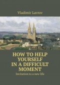 How to help yourself in a difficult moment. Invitation to a new life