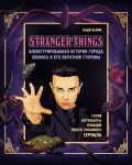 Stranger Things. Иллюстрированная история города Хокинса и его обратной стороны. Очень странные дела. Гид по сериалу