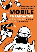 Mobile Filmmaking. 100 steps to making a movie with your smartphone