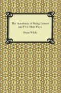 The Importance of Being Earnest and Five Other Plays