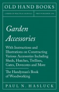 Garden Accessories - With Instructions and Illustrations on Constructing Various Accessories Including Sheds, Hutches, Trellises, Gates, Dovecotes and More - The Handyman's Book of Woodworking