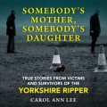 Somebody's Mother, Somebody's Daughter - True Stories from Victims and Survivors of the Yorkshire Ripper (Unabridged)