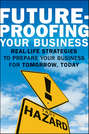 Future-Proofing Your Business. Real Life Strategies to Prepare Your Business for Tomorrow, Today