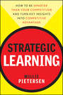 Strategic Learning. How to Be Smarter Than Your Competition and Turn Key Insights into Competitive Advantage