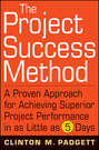 The Project Success Method. A Proven Approach for Achieving Superior Project Performance in as Little as 5 Days